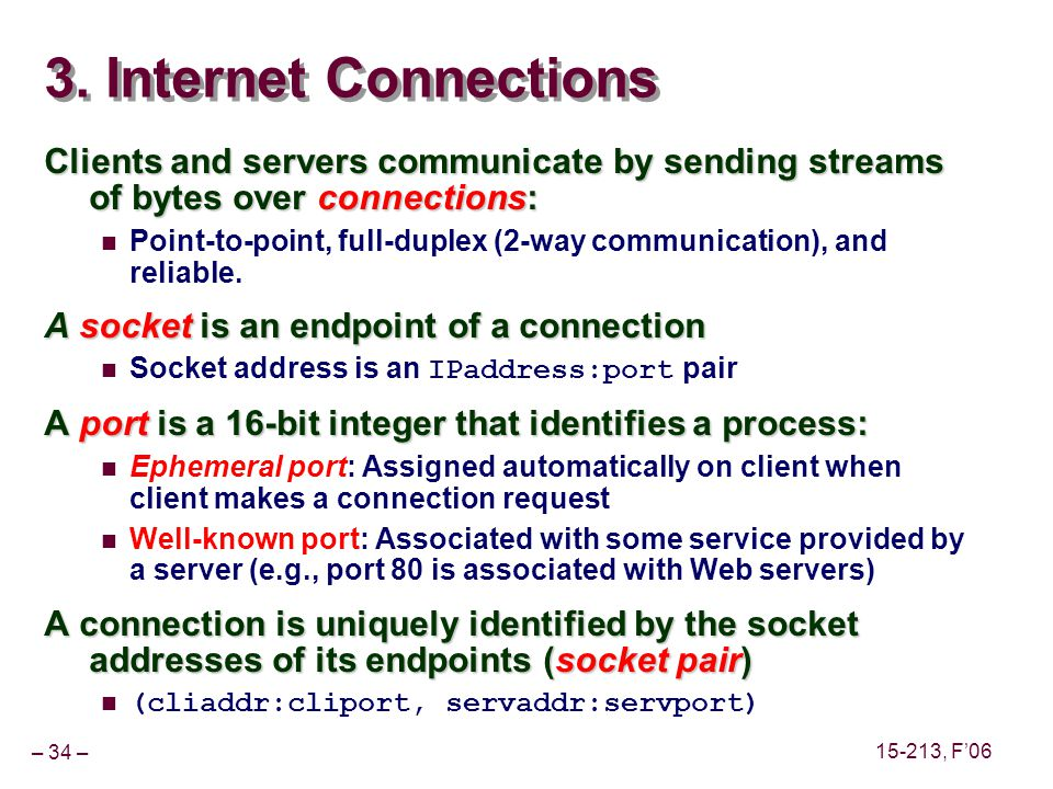 – 34 – 15-213, F06 3. Internet Connections Clients and servers communicate by sending streams of bytes over connections: Point-to-point, full-duplex (