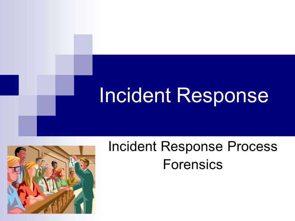 Incident Response Incident Response Process Forensics