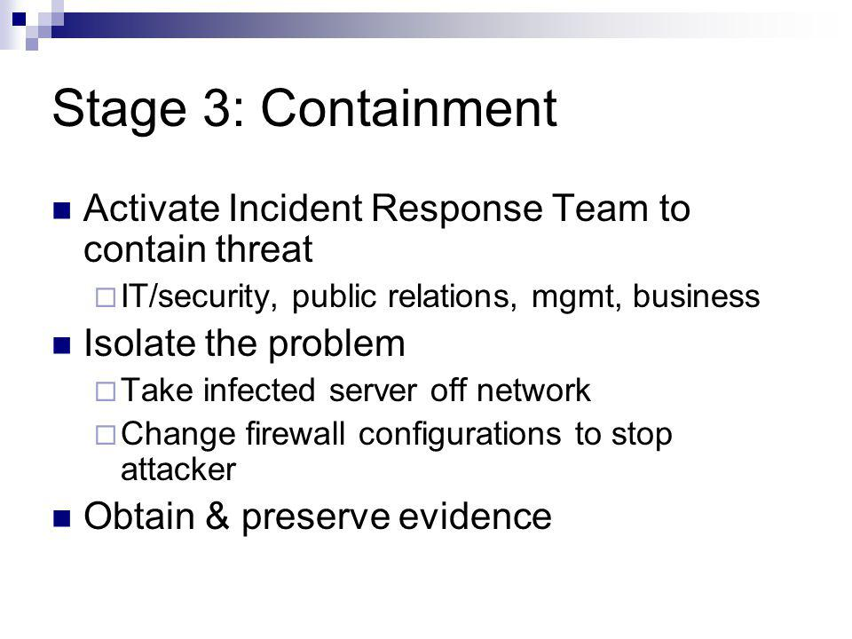 Stage 3: Containment Activate Incident Response Team to contain threat IT/security, public relations, mgmt, business Isolate the problem Take infected