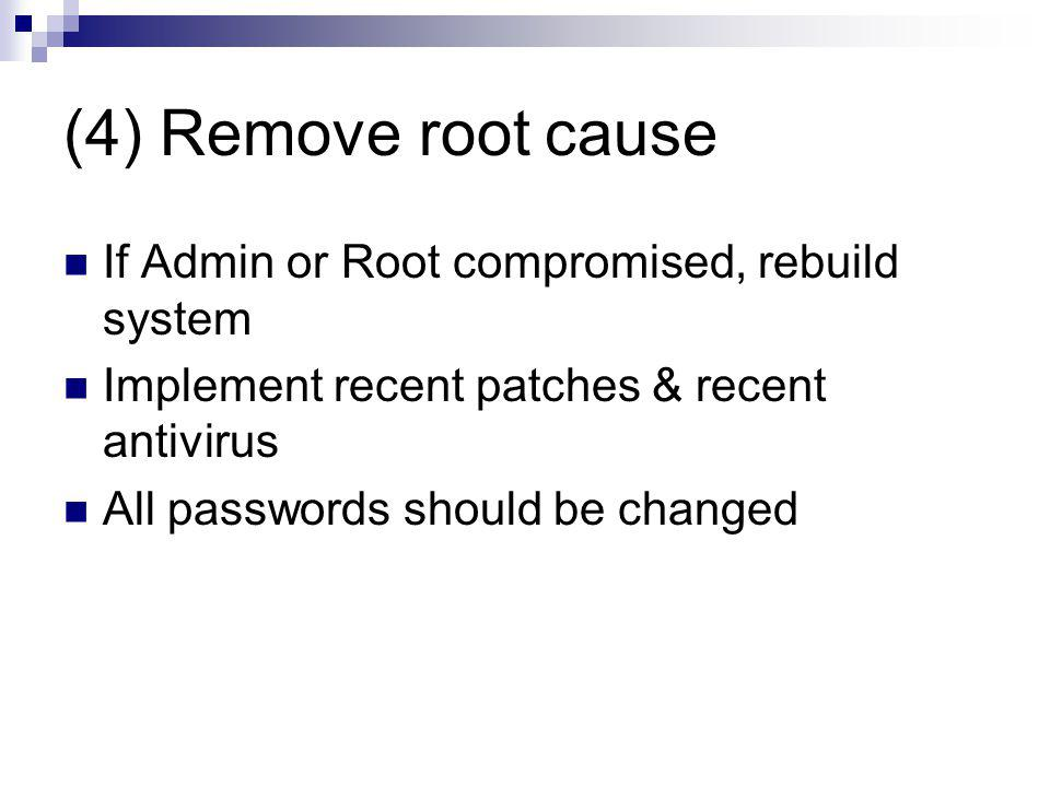 (4) Remove root cause If Admin or Root compromised, rebuild system Implement recent patches & recent antivirus All passwords should be changed