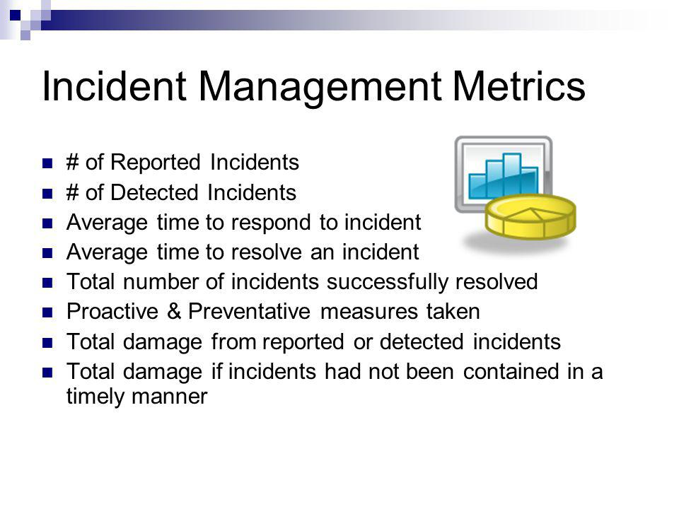 Incident Management Metrics # of Reported Incidents # of Detected Incidents Average time to respond to incident Average time to resolve an incident To