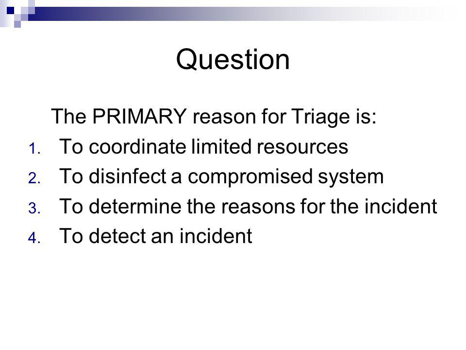 Question The PRIMARY reason for Triage is: 1. To coordinate limited resources 2. To disinfect a compromised system 3. To determine the reasons for the