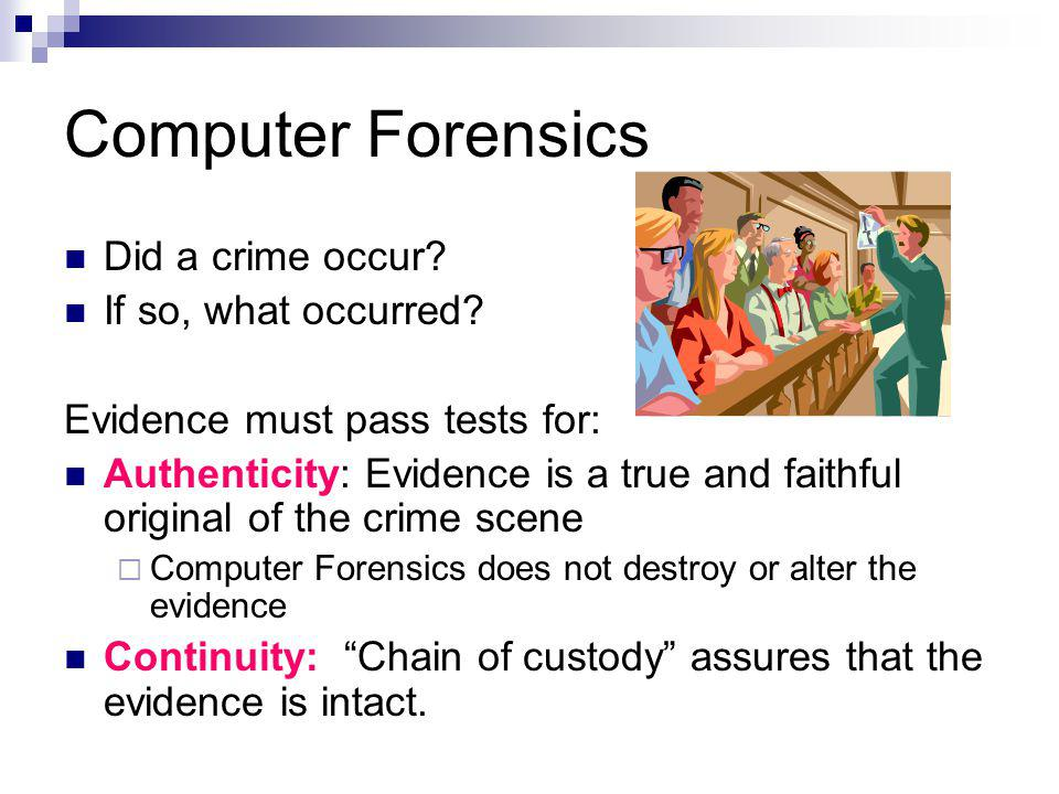 Computer Forensics Did a crime occur? If so, what occurred? Evidence must pass tests for: Authenticity: Evidence is a true and faithful original of th
