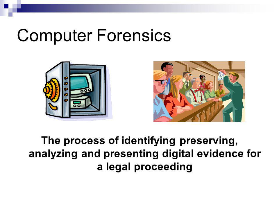 Computer Forensics The process of identifying preserving, analyzing and presenting digital evidence for a legal proceeding