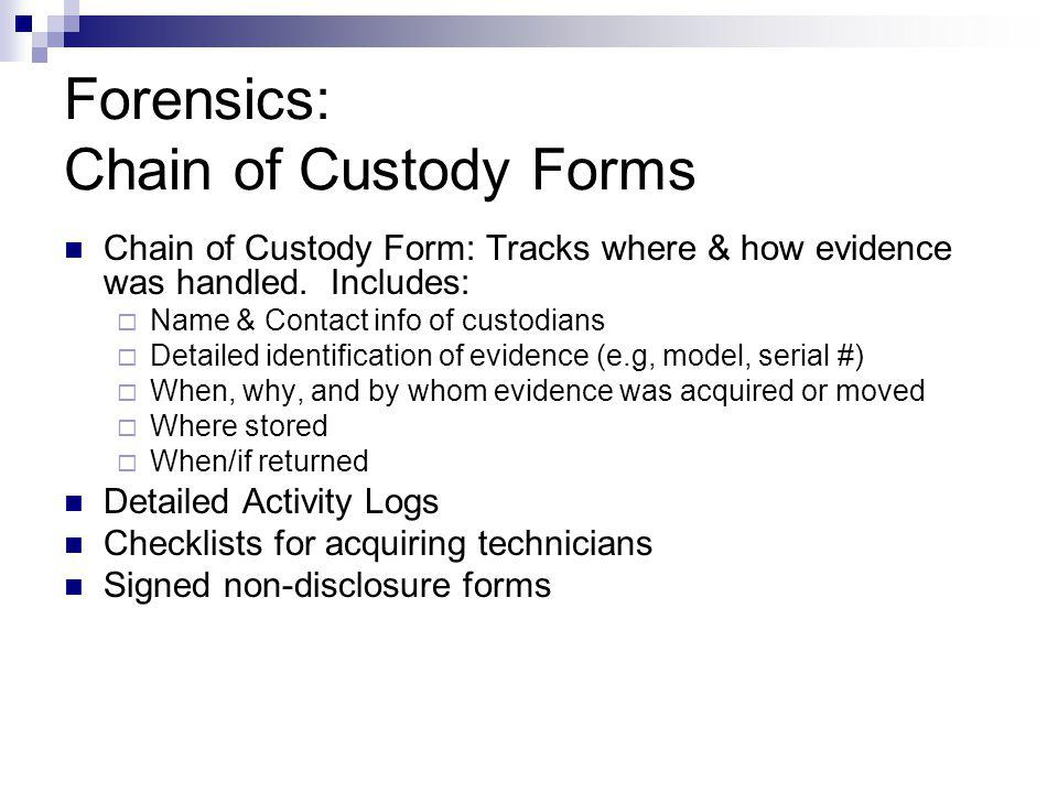 Forensics: Chain of Custody Forms Chain of Custody Form: Tracks where & how evidence was handled. Includes: Name & Contact info of custodians Detailed