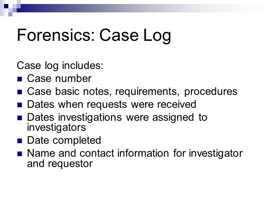 Forensics: Case Log Case log includes: Case number Case basic notes, requirements, procedures Dates when requests were received Dates investigations w