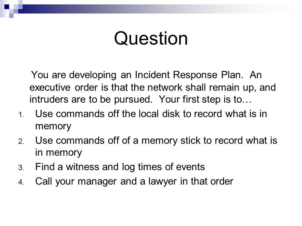 Question You are developing an Incident Response Plan. An executive order is that the network shall remain up, and intruders are to be pursued. Your f