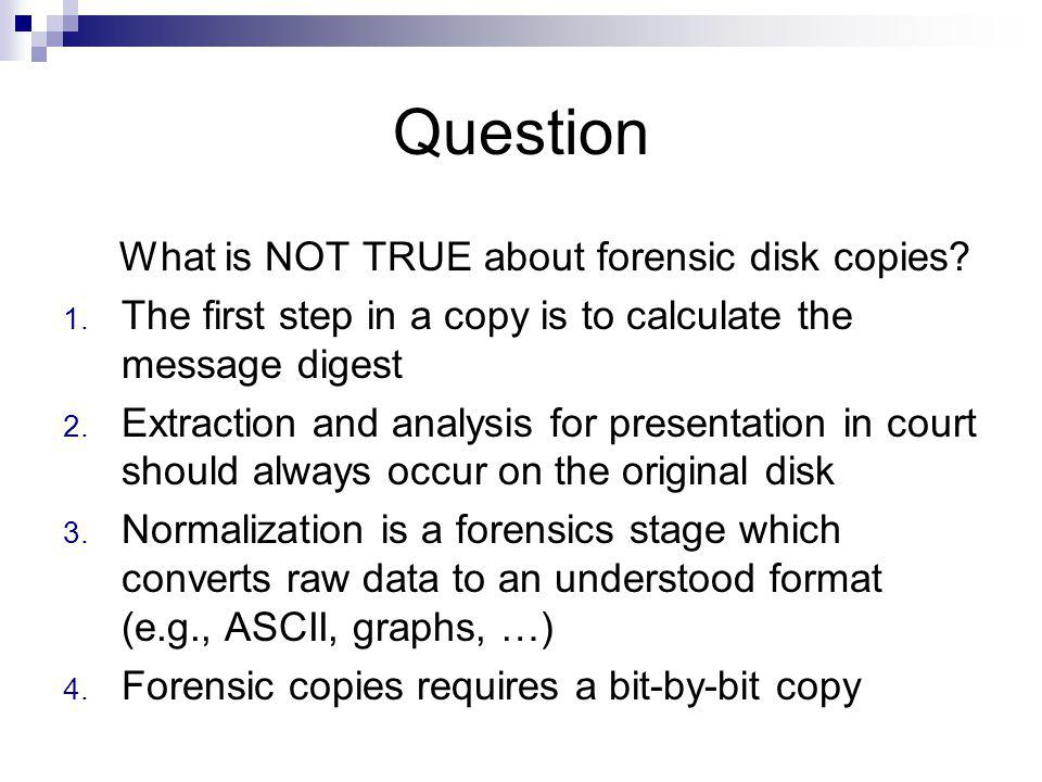 Question What is NOT TRUE about forensic disk copies? 1. The first step in a copy is to calculate the message digest 2. Extraction and analysis for pr