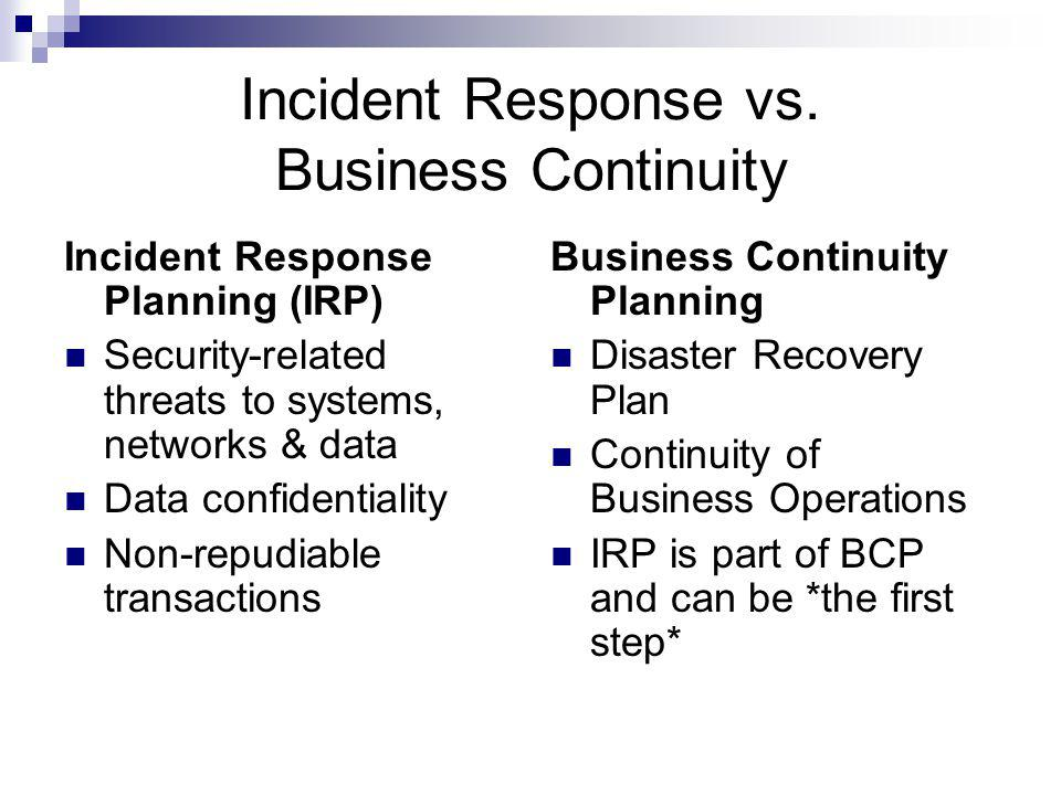 Incident Response vs. Business Continuity Incident Response Planning (IRP) Security-related threats to systems, networks & data Data confidentiality N