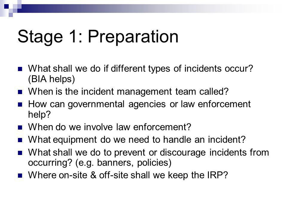 Stage 1: Preparation What shall we do if different types of incidents occur? (BIA helps) When is the incident management team called? How can governme