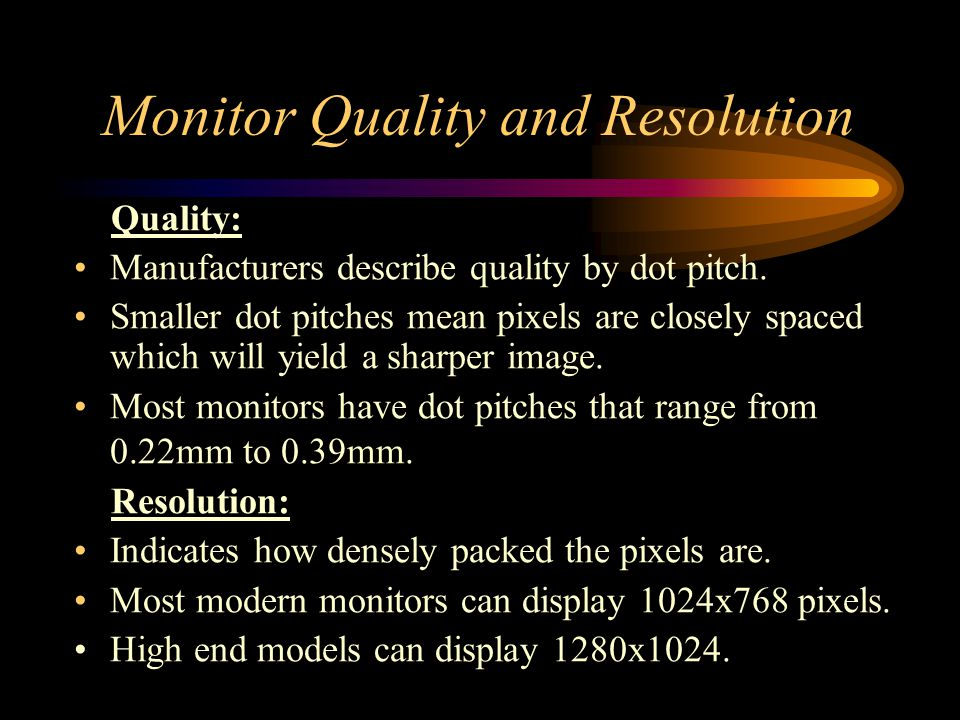 Monitor Quality and Resolution Quality: Manufacturers describe quality by dot pitch. Smaller dot pitches mean pixels are closely spaced which will yie