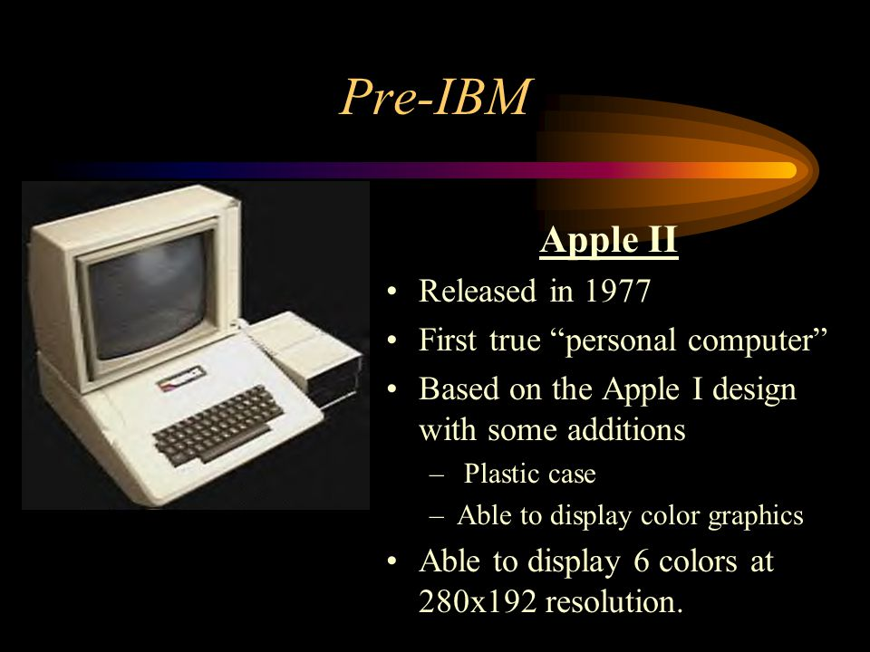 Pre-IBM Apple II Released in 1977 First true personal computer Based on the Apple I design with some additions – Plastic case –Able to display color g