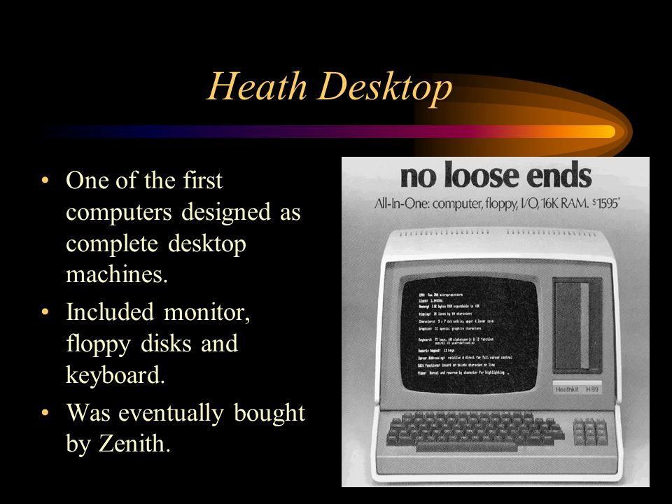 Heath Desktop One of the first computers designed as complete desktop machines. Included monitor, floppy disks and keyboard. Was eventually bought by