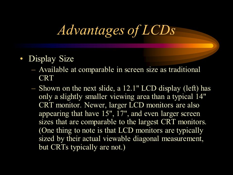 Advantages of LCDs Display Size –Available at comparable in screen size as traditional CRT –Shown on the next slide, a 12.1