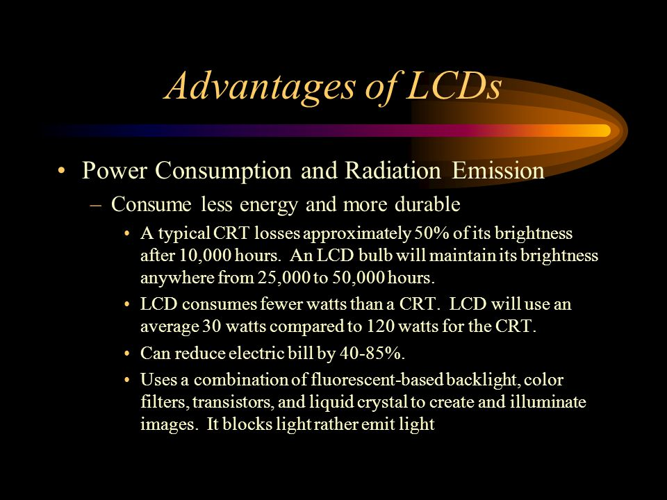 Power Consumption and Radiation Emission –Consume less energy and more durable A typical CRT losses approximately 50% of its brightness after 10,000 h