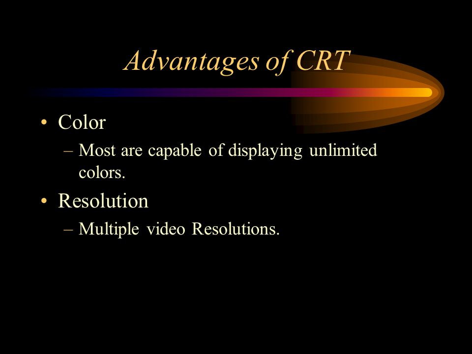 Advantages of CRT Color –Most are capable of displaying unlimited colors. Resolution –Multiple video Resolutions.