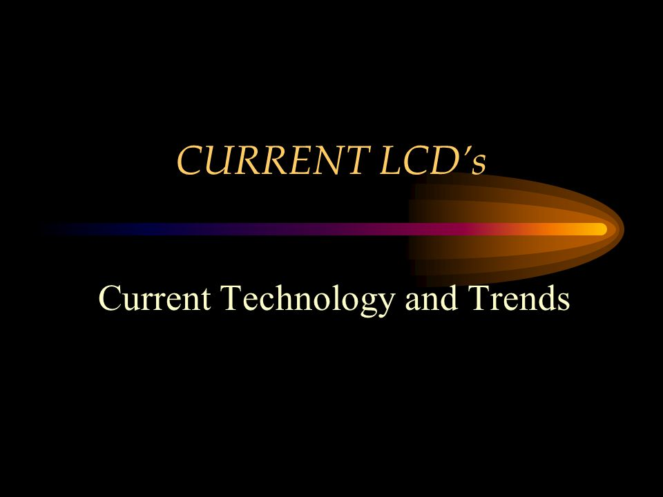 CURRENT LCDs Current Technology and Trends