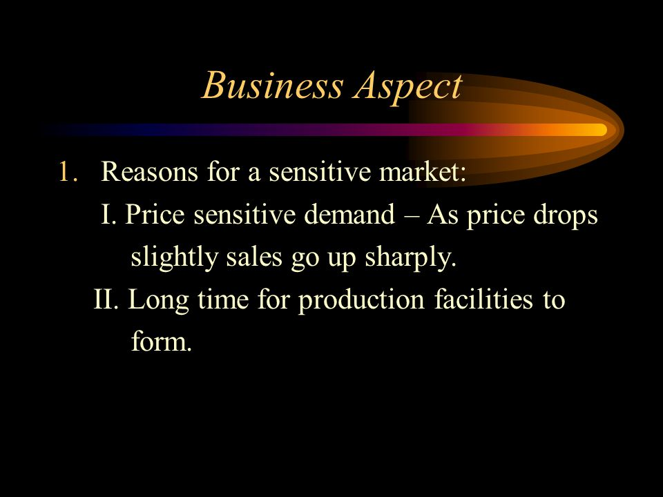 Business Aspect 1.Reasons for a sensitive market: I. Price sensitive demand – As price drops slightly sales go up sharply. II. Long time for productio
