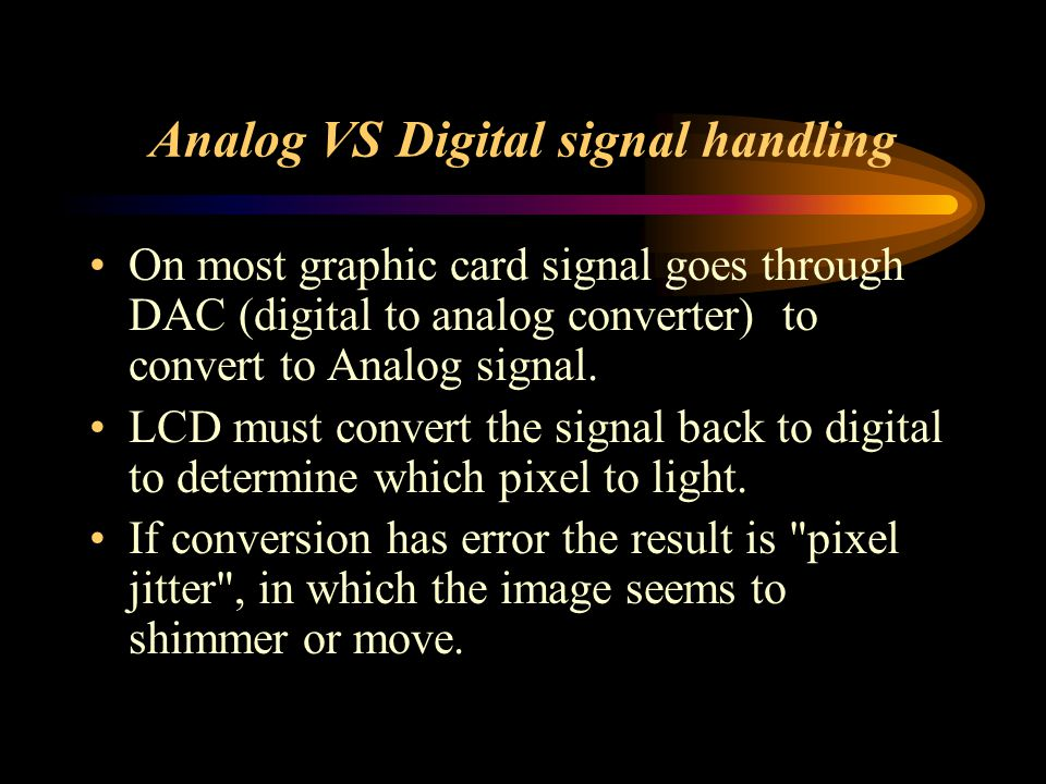 Analog VS Digital signal handling On most graphic card signal goes through DAC (digital to analog converter) to convert to Analog signal. LCD must con