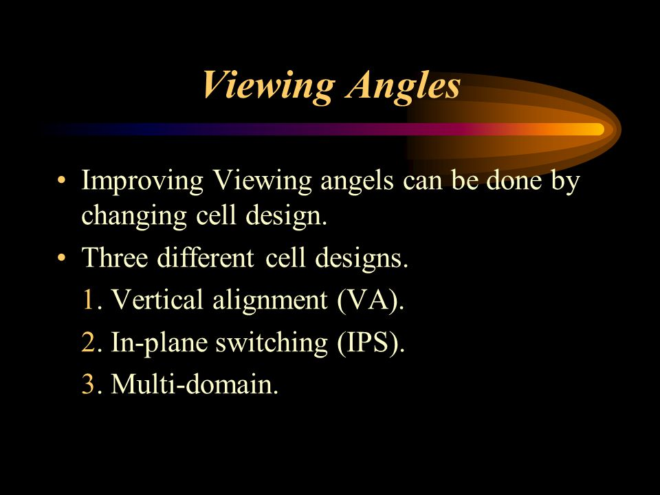 Viewing Angles Improving Viewing angels can be done by changing cell design. Three different cell designs. 1. Vertical alignment (VA). 2. In-plane swi