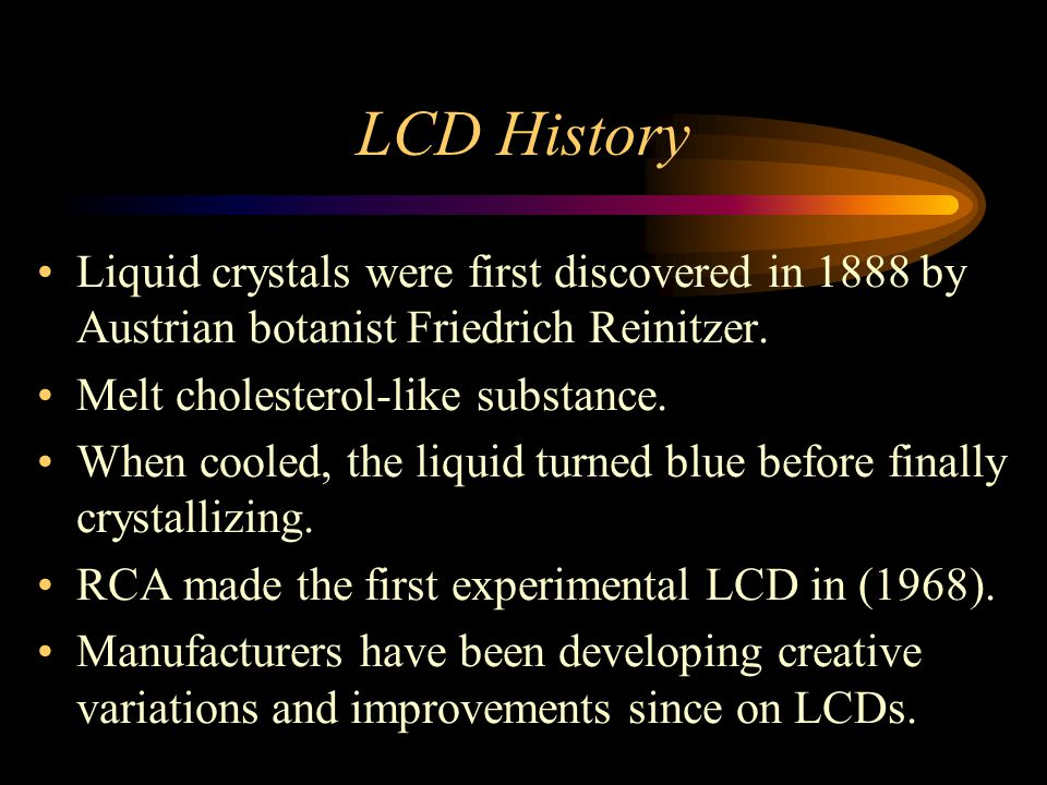LCD History Liquid crystals were first discovered in 1888 by Austrian botanist Friedrich Reinitzer. Melt cholesterol-like substance. When cooled, the