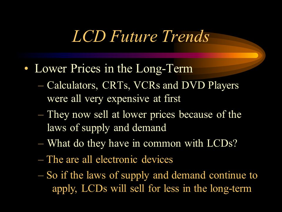 LCD Future Trends Lower Prices in the Long-Term –Calculators, CRTs, VCRs and DVD Players were all very expensive at first –They now sell at lower pric