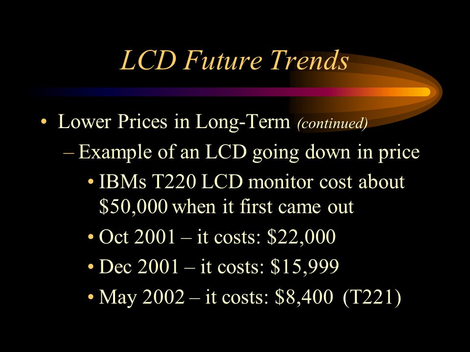 LCD Future Trends Lower Prices in Long-Term (continued) –Example of an LCD going down in price IBMs T220 LCD monitor cost about $50,000 when it first