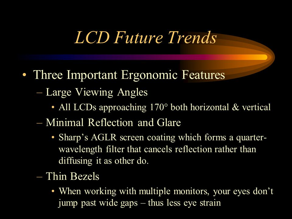 LCD Future Trends Three Important Ergonomic Features –Large Viewing Angles All LCDs approaching 170° both horizontal & vertical –Minimal Reflection an