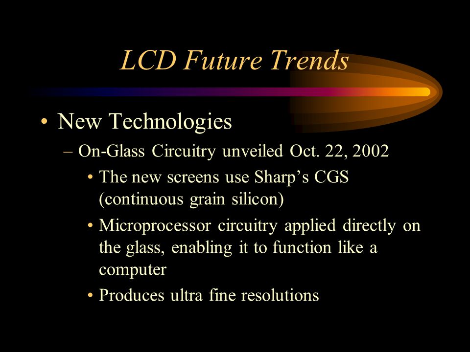 LCD Future Trends New Technologies –On-Glass Circuitry unveiled Oct. 22, 2002 The new screens use Sharps CGS (continuous grain silicon) Microprocessor