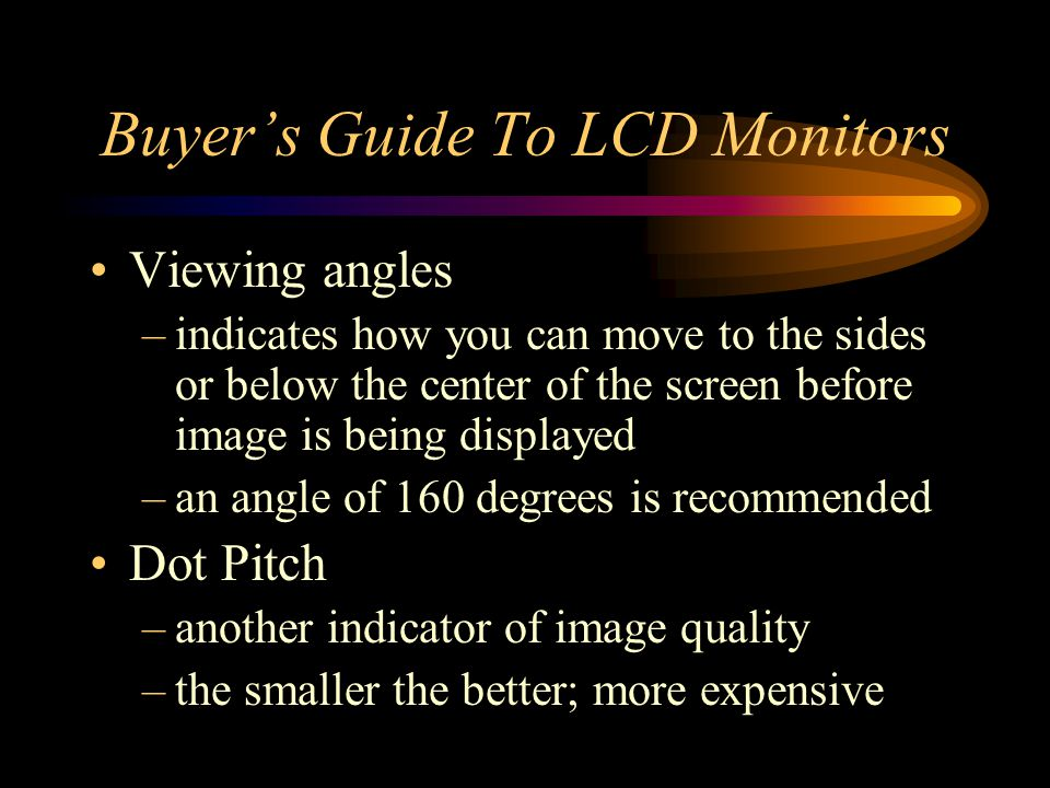 Buyers Guide To LCD Monitors Viewing angles –indicates how you can move to the sides or below the center of the screen before image is being displayed