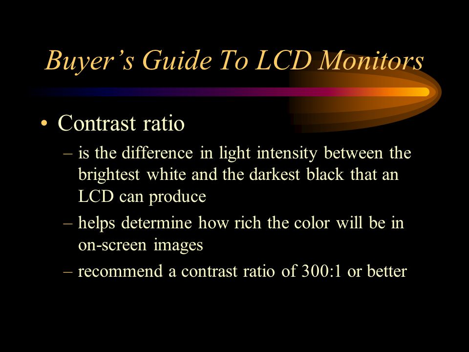 Buyers Guide To LCD Monitors Contrast ratio –is the difference in light intensity between the brightest white and the darkest black that an LCD can pr