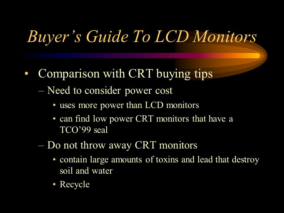 Buyers Guide To LCD Monitors Comparison with CRT buying tips –Need to consider power cost uses more power than LCD monitors can find low power CRT mon