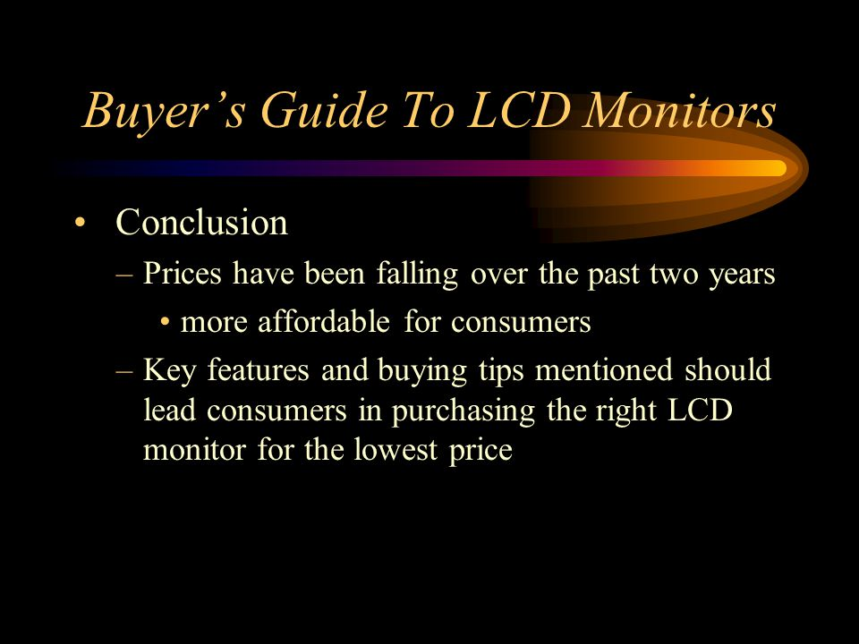 Buyers Guide To LCD Monitors Conclusion –Prices have been falling over the past two years more affordable for consumers –Key features and buying tips