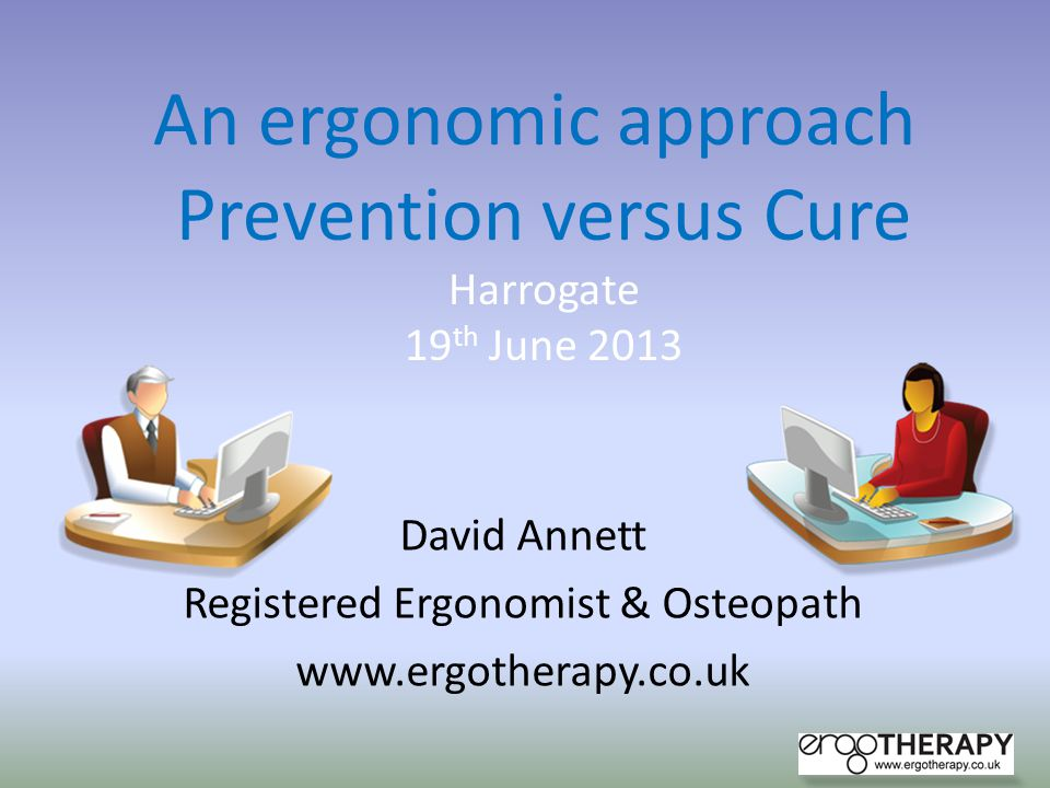 David Annett Registered Ergonomist & Osteopath www.ergotherapy.co.uk An ergonomic approach Prevention versus Cure Harrogate 19 th June 2013