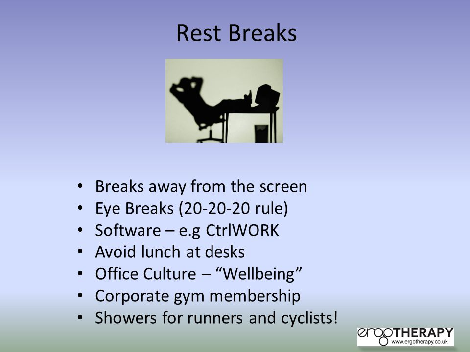 Rest Breaks Breaks away from the screen Eye Breaks (20-20-20 rule) Software – e.g CtrlWORK Avoid lunch at desks Office Culture – Wellbeing Corporate g