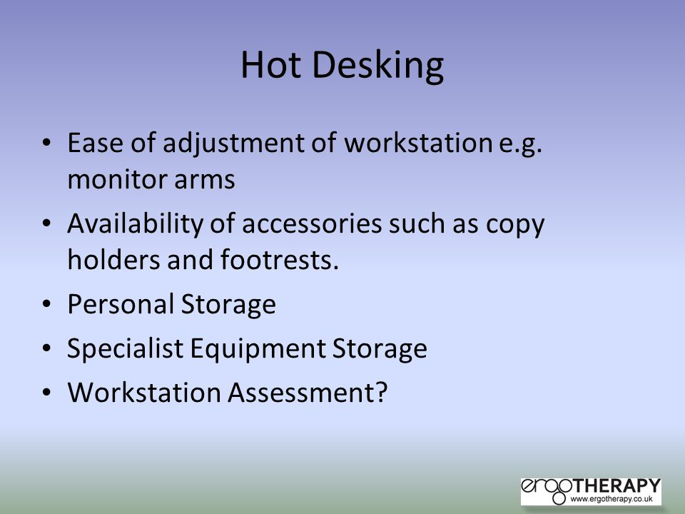 Hot Desking Ease of adjustment of workstation e.g. monitor arms Availability of accessories such as copy holders and footrests. Personal Storage Speci