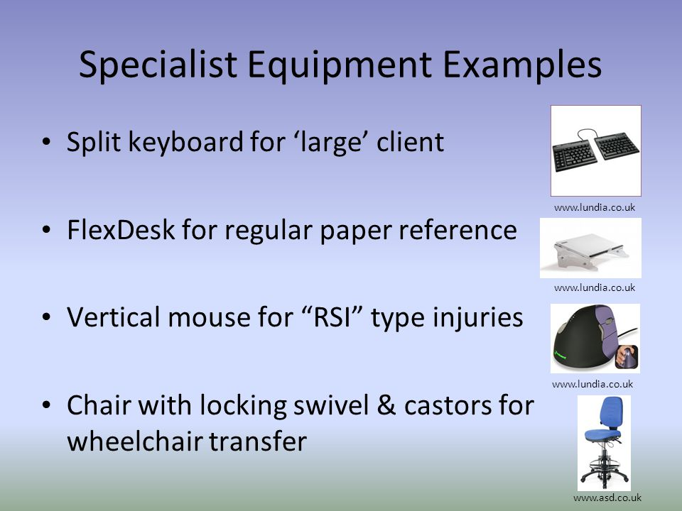 Specialist Equipment Examples Split keyboard for large client FlexDesk for regular paper reference Vertical mouse for RSI type injuries Chair with loc