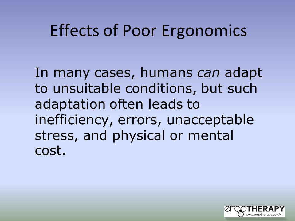 Effects of Poor Ergonomics In many cases, humans can adapt to unsuitable conditions, but such adaptation often leads to inefficiency, errors, unaccept