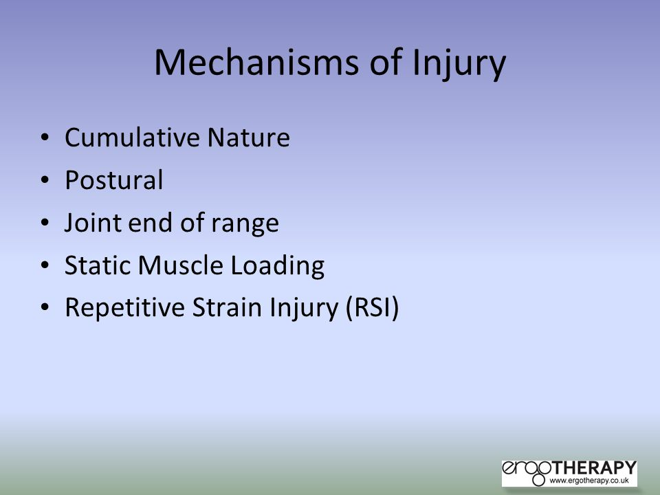 Mechanisms of Injury Cumulative Nature Postural Joint end of range Static Muscle Loading Repetitive Strain Injury (RSI)