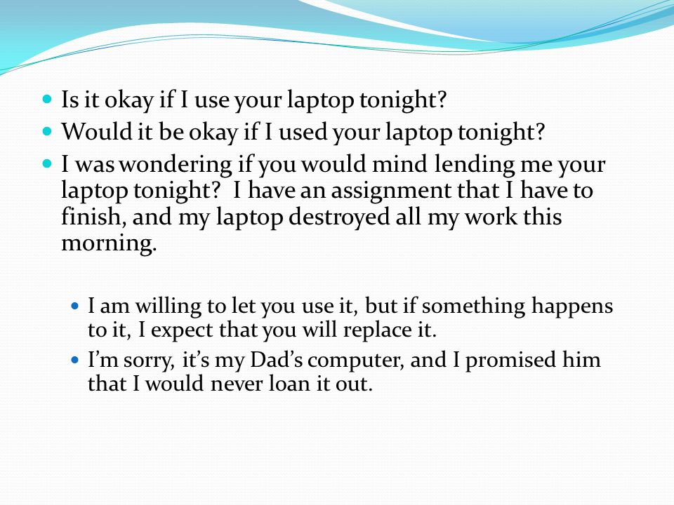 Is it okay if I use your laptop tonight. Would it be okay if I used your laptop tonight.