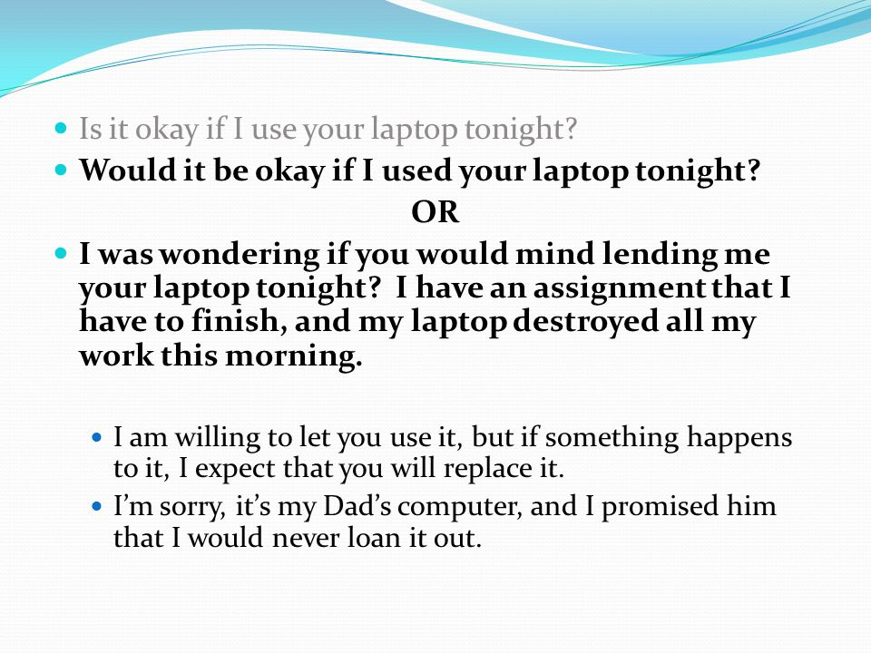 Is it okay if I use your laptop tonight? Would it be okay if I used your laptop tonight? OR I was wondering if you would mind lending me your laptop t