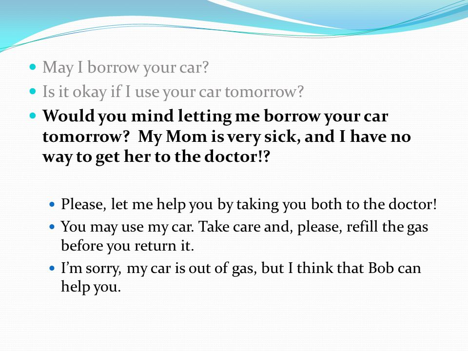 May I borrow your car? Is it okay if I use your car tomorrow? Would you mind letting me borrow your car tomorrow? My Mom is very sick, and I have no w