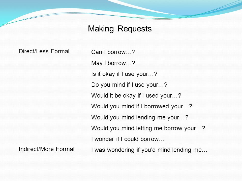 Making Requests Direct/Less Formal Indirect/More Formal Can I borrow…? May I borrow…? Is it okay if I use your…? Do you mind if I use your…? Would it