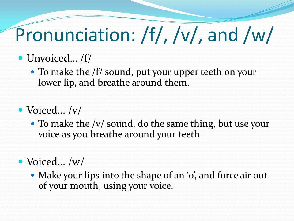 Pronunciation: /f/, /v/, and /w/ Unvoiced… /f/ To make the /f/ sound, put your upper teeth on your lower lip, and breathe around them.