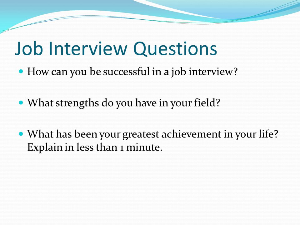 Job Interview Questions How can you be successful in a job interview? What strengths do you have in your field? What has been your greatest achievemen