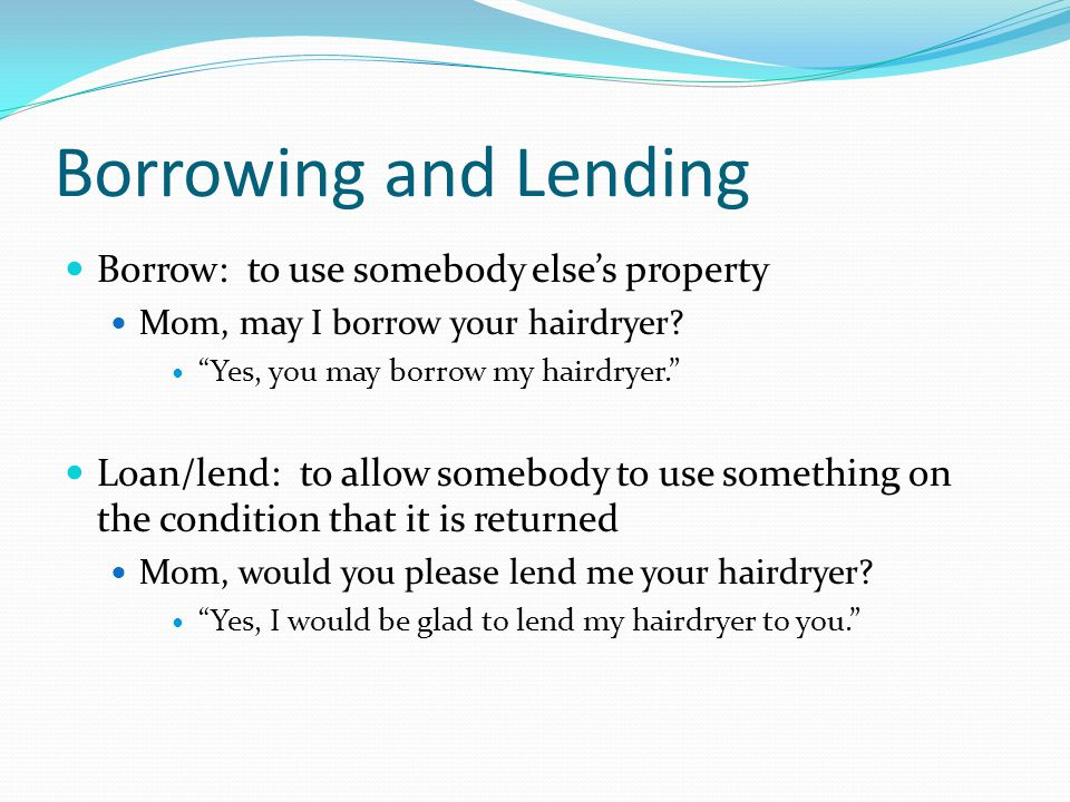 Borrowing and Lending Borrow: to use somebody elses property Mom, may I borrow your hairdryer? Yes, you may borrow my hairdryer. Loan/lend: to allow s