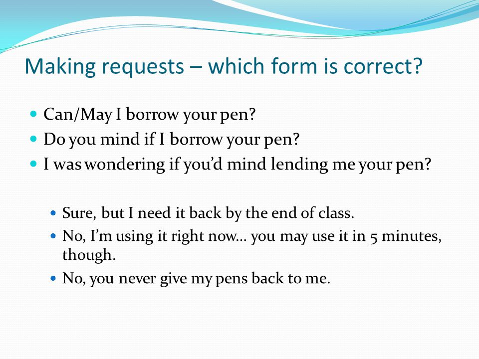 Making requests – which form is correct? Can/May I borrow your pen? Do you mind if I borrow your pen? I was wondering if youd mind lending me your pen