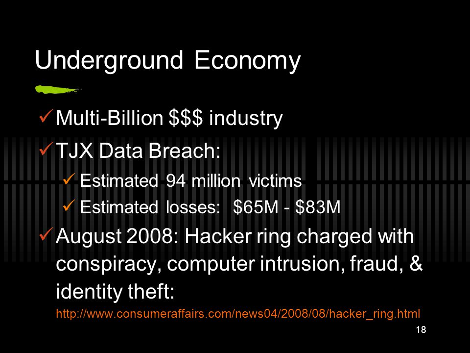 Underground Economy Multi-Billion $$$ industry TJX Data Breach: Estimated 94 million victims Estimated losses: $65M - $83M August 2008: Hacker ring ch