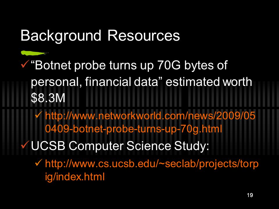 Background Resources Botnet probe turns up 70G bytes of personal, financial data estimated worth $8.3M http://www.networkworld.com/news/2009/05 0409-botnet-probe-turns-up-70g.html UCSB Computer Science Study: http://www.cs.ucsb.edu/~seclab/projects/torp ig/index.html 19