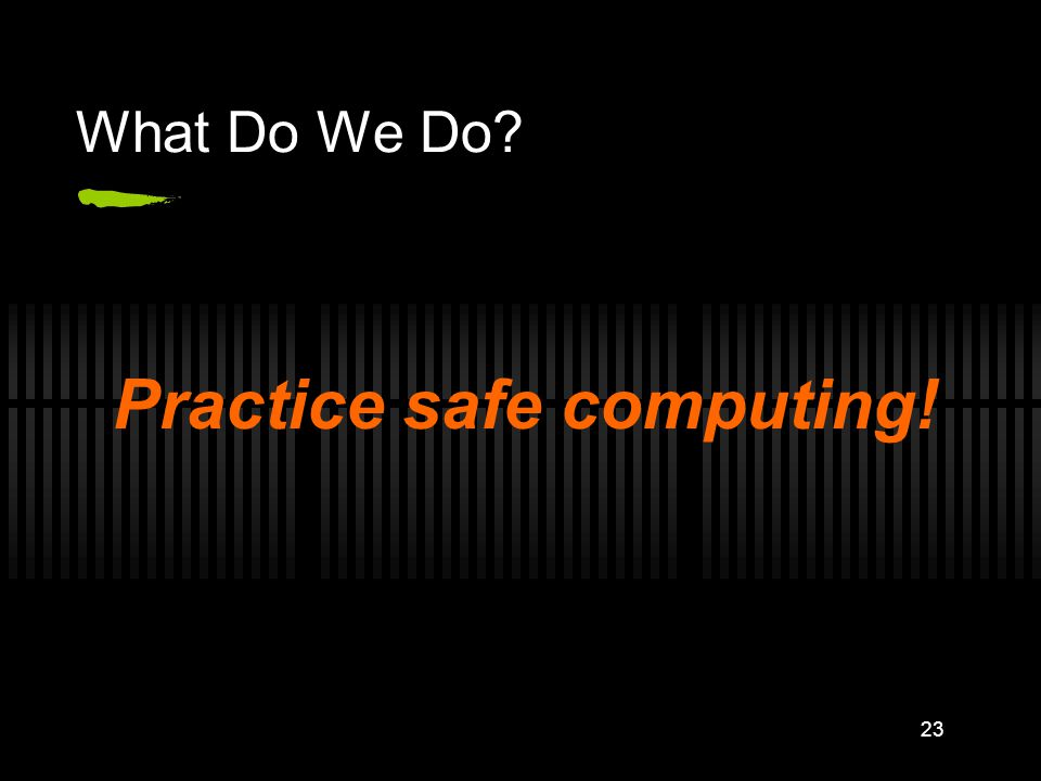 What Do We Do? Practice safe computing! 23